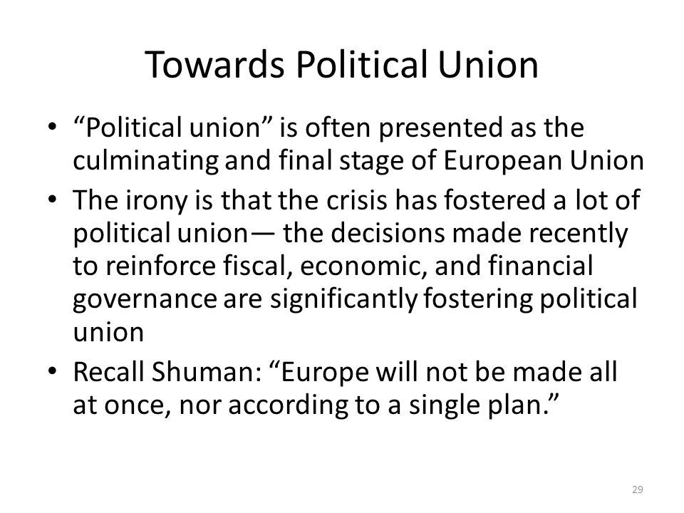 Towards Political Union Political union is often presented as the culminating and final stage of European Union The irony is that the crisis has fostered a lot of political union— the decisions made recently to reinforce fiscal, economic, and financial governance are significantly fostering political union Recall Shuman: Europe will not be made all at once, nor according to a single plan. 29