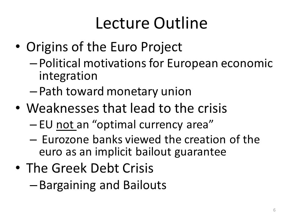 Lecture Outline Origins of the Euro Project – Political motivations for European economic integration – Path toward monetary union Weaknesses that lead to the crisis – EU not an optimal currency area – Eurozone banks viewed the creation of the euro as an implicit bailout guarantee The Greek Debt Crisis – Bargaining and Bailouts 6