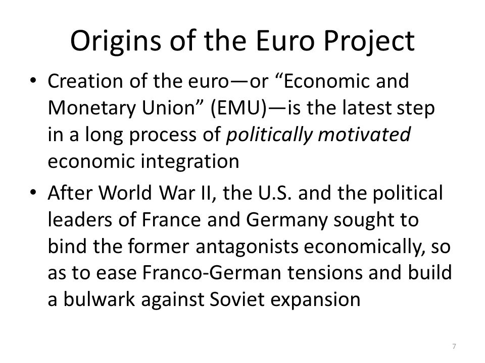 Origins of the Euro Project Creation of the euro—or Economic and Monetary Union (EMU)—is the latest step in a long process of politically motivated economic integration After World War II, the U.S.