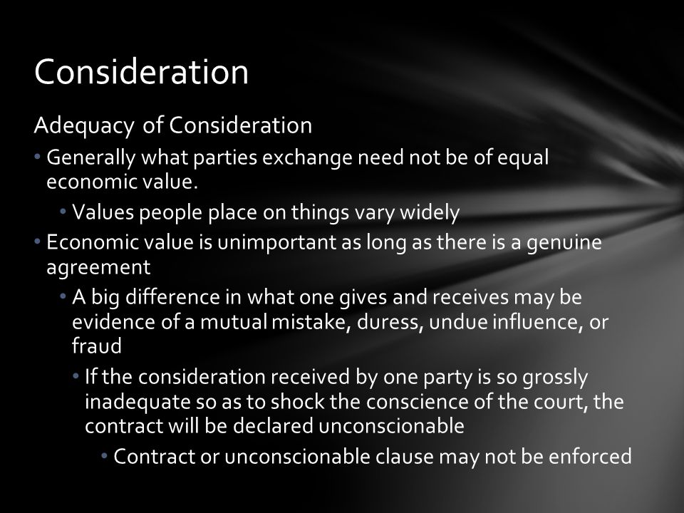 Nominal Consideration In certain written contracts, such as publicly recorded deeds, consideration from one party may be identified as one dollar and other good and valuable consideration Used if the parties cannot state the amount precisely or do not want it publicized Actual consideration may be substantially more Consideration