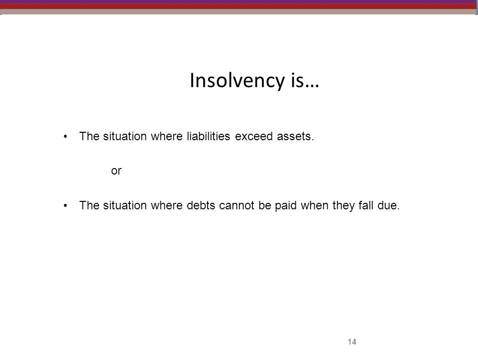 Insolvency is… The situation where liabilities exceed assets. or The situation where debts cannot be paid when they fall due. 14