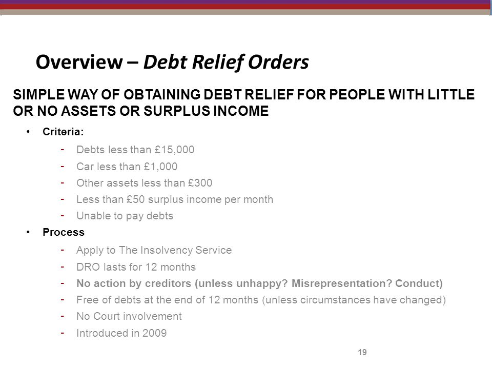 19 Overview – Debt Relief Orders SIMPLE WAY OF OBTAINING DEBT RELIEF FOR PEOPLE WITH LITTLE OR NO ASSETS OR SURPLUS INCOME Criteria: - Debts less than £15,000 - Car less than £1,000 - Other assets less than £300 - Less than £50 surplus income per month - Unable to pay debts Process - Apply to The Insolvency Service - DRO lasts for 12 months - No action by creditors (unless unhappy.