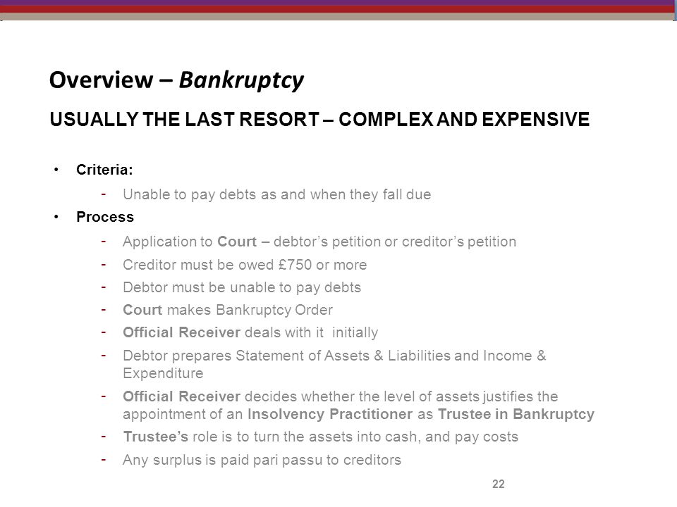 Overview – Bankruptcy Criteria: - Unable to pay debts as and when they fall due Process - Application to Court – debtor's petition or creditor's petition - Creditor must be owed £750 or more - Debtor must be unable to pay debts - Court makes Bankruptcy Order - Official Receiver deals with it initially - Debtor prepares Statement of Assets & Liabilities and Income & Expenditure - Official Receiver decides whether the level of assets justifies the appointment of an Insolvency Practitioner as Trustee in Bankruptcy - Trustee's role is to turn the assets into cash, and pay costs - Any surplus is paid pari passu to creditors 22 USUALLY THE LAST RESORT – COMPLEX AND EXPENSIVE