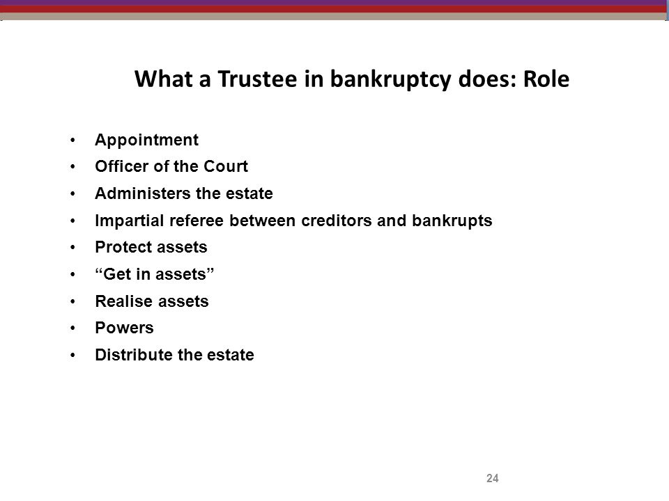 What a Trustee in bankruptcy does: Role 24 Appointment Officer of the Court Administers the estate Impartial referee between creditors and bankrupts Protect assets Get in assets Realise assets Powers Distribute the estate
