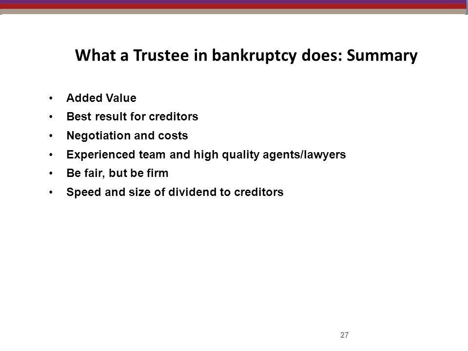 What a Trustee in bankruptcy does: Summary 27 Added Value Best result for creditors Negotiation and costs Experienced team and high quality agents/law
