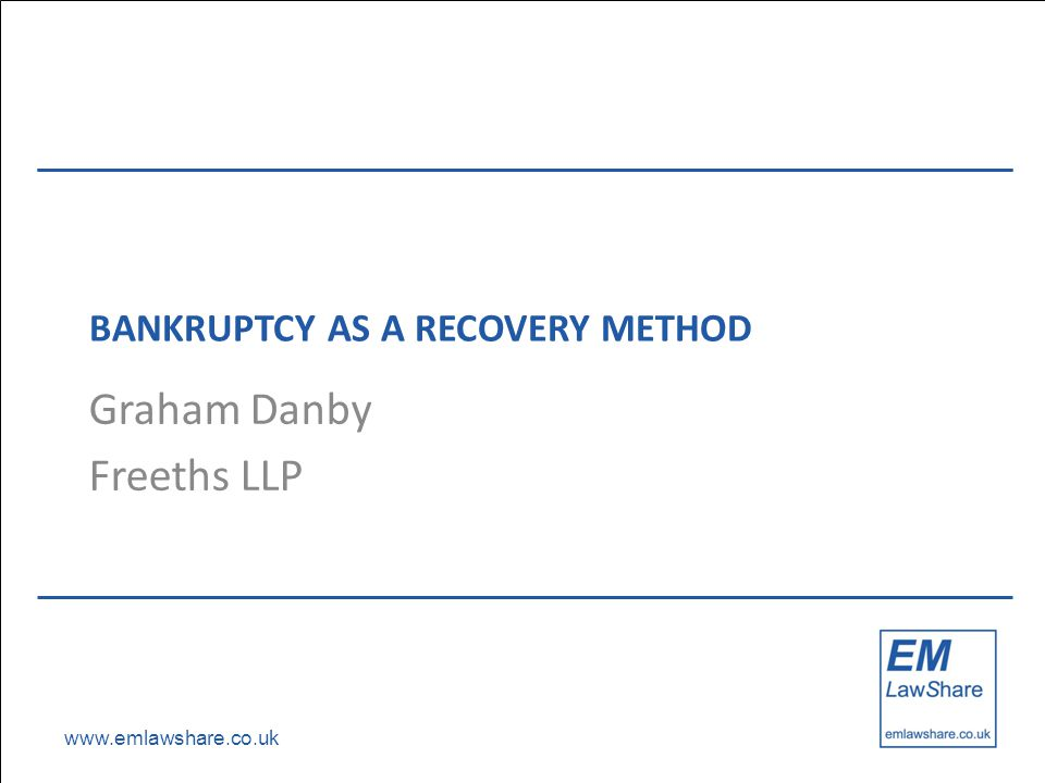www.emlawshare.co.uk BANKRUPTCY AS A RECOVERY METHOD Graham Danby Freeths LLP