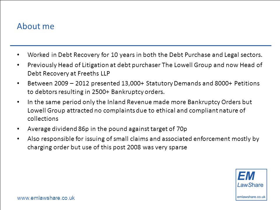 www.emlawshare.co.uk About me Worked in Debt Recovery for 10 years in both the Debt Purchase and Legal sectors.