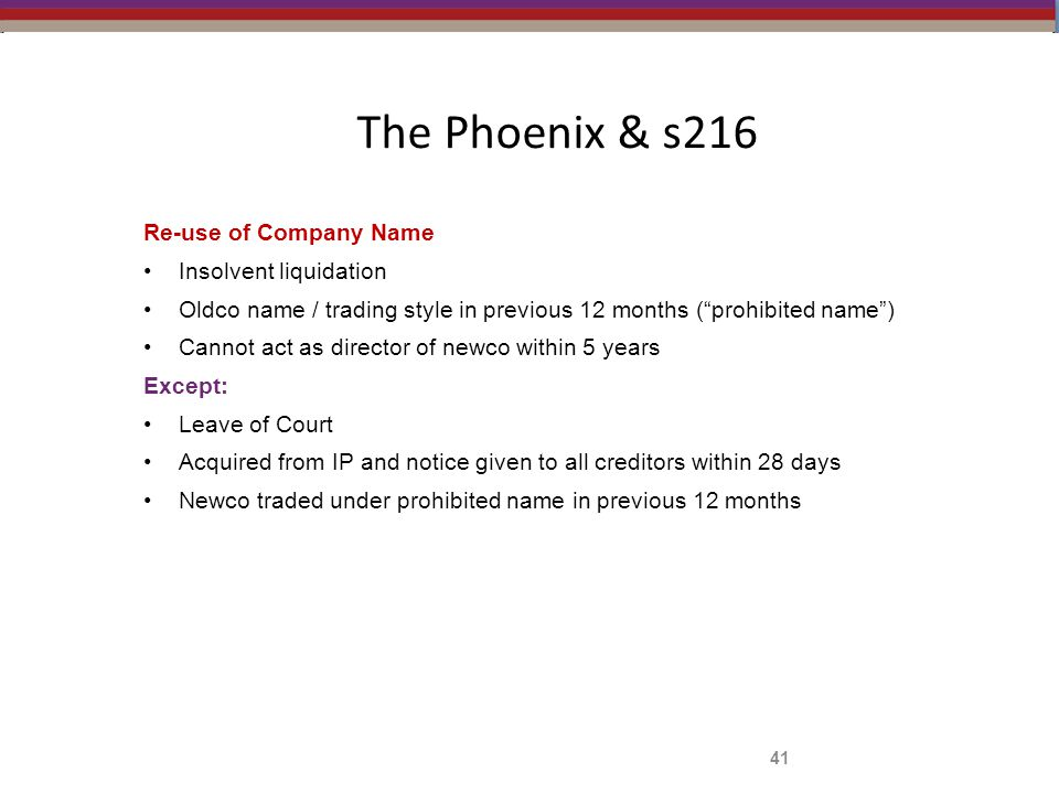 The Phoenix & s216 Re-use of Company Name Insolvent liquidation Oldco name / trading style in previous 12 months ( prohibited name ) Cannot act as director of newco within 5 years Except: Leave of Court Acquired from IP and notice given to all creditors within 28 days Newco traded under prohibited name in previous 12 months 41