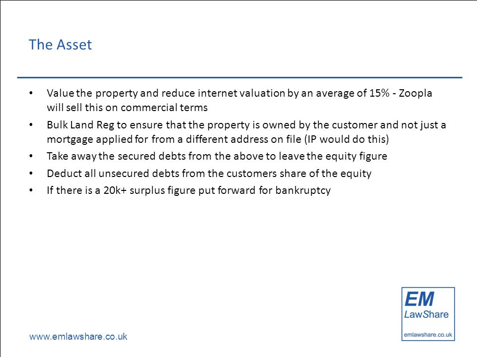 www.emlawshare.co.uk The Asset Value the property and reduce internet valuation by an average of 15% - Zoopla will sell this on commercial terms Bulk Land Reg to ensure that the property is owned by the customer and not just a mortgage applied for from a different address on file (IP would do this) Take away the secured debts from the above to leave the equity figure Deduct all unsecured debts from the customers share of the equity If there is a 20k+ surplus figure put forward for bankruptcy