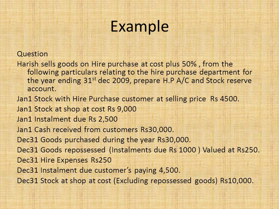 Example Question Harish sells goods on Hire purchase at cost plus 50%, from the following particulars relating to the hire purchase department for the