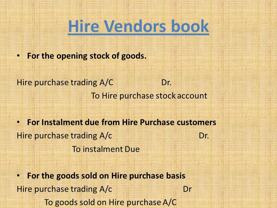 Hire Vendors book For the opening stock of goods. Hire purchase trading A/C Dr. To Hire purchase stock account For Instalment due from Hire Purchase c