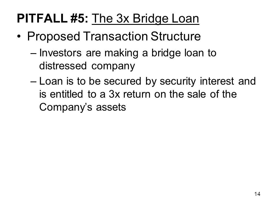 14 PITFALL #5: The 3x Bridge Loan Proposed Transaction Structure –Investors are making a bridge loan to distressed company –Loan is to be secured by security interest and is entitled to a 3x return on the sale of the Company's assets