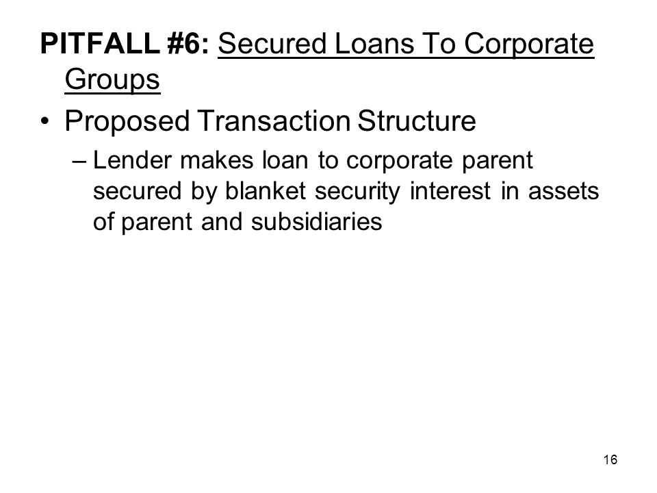 16 PITFALL #6: Secured Loans To Corporate Groups Proposed Transaction Structure –Lender makes loan to corporate parent secured by blanket security interest in assets of parent and subsidiaries