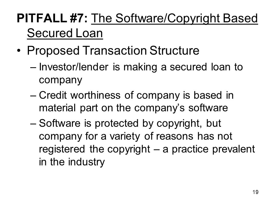 19 PITFALL #7: The Software/Copyright Based Secured Loan Proposed Transaction Structure –Investor/lender is making a secured loan to company –Credit worthiness of company is based in material part on the company's software –Software is protected by copyright, but company for a variety of reasons has not registered the copyright – a practice prevalent in the industry