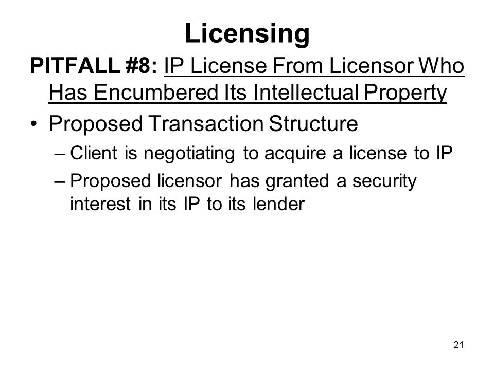 21 Licensing PITFALL #8: IP License From Licensor Who Has Encumbered Its Intellectual Property Proposed Transaction Structure –Client is negotiating to acquire a license to IP –Proposed licensor has granted a security interest in its IP to its lender