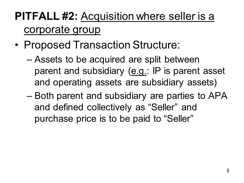 5 PITFALL #2: Acquisition where seller is a corporate group Proposed Transaction Structure: –Assets to be acquired are split between parent and subsidiary (e.g.: IP is parent asset and operating assets are subsidiary assets) –Both parent and subsidiary are parties to APA and defined collectively as Seller and purchase price is to be paid to Seller