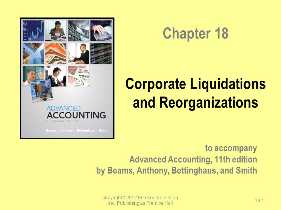 to accompany Advanced Accounting, 11th edition by Beams, Anthony, Bettinghaus, and Smith Chapter 18 Corporate Liquidations and Reorganizations Copyrig