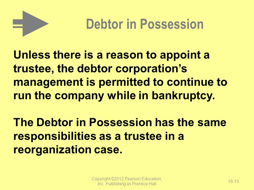 Copyright ©2012 Pearson Education, Inc. Publishing as Prentice Hall 18-15 Debtor in Possession Unless there is a reason to appoint a trustee, the debt
