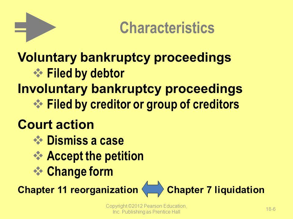 Copyright ©2012 Pearson Education, Inc. Publishing as Prentice Hall 18-6 Characteristics Voluntary bankruptcy proceedings  Filed by debtor Involuntar