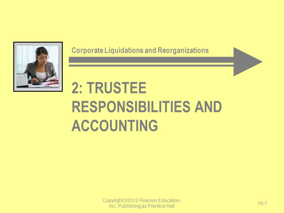 2: TRUSTEE RESPONSIBILITIES AND ACCOUNTING Copyright ©2012 Pearson Education, Inc. Publishing as Prentice Hall 18-7 Corporate Liquidations and Reorgan