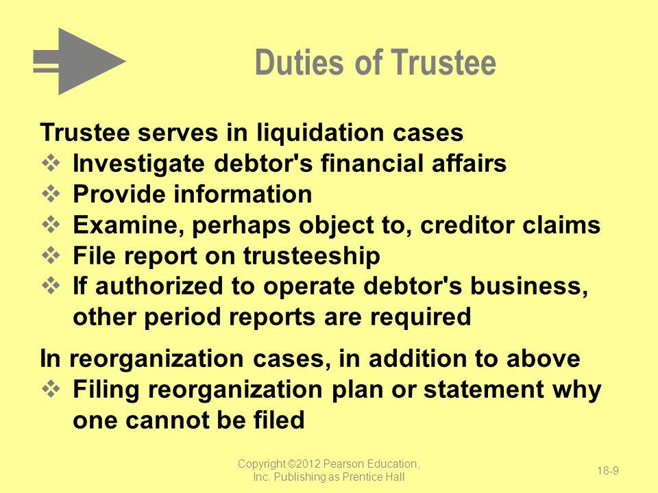 Copyright ©2012 Pearson Education, Inc. Publishing as Prentice Hall 18-9 Duties of Trustee Trustee serves in liquidation cases  Investigate debtor's