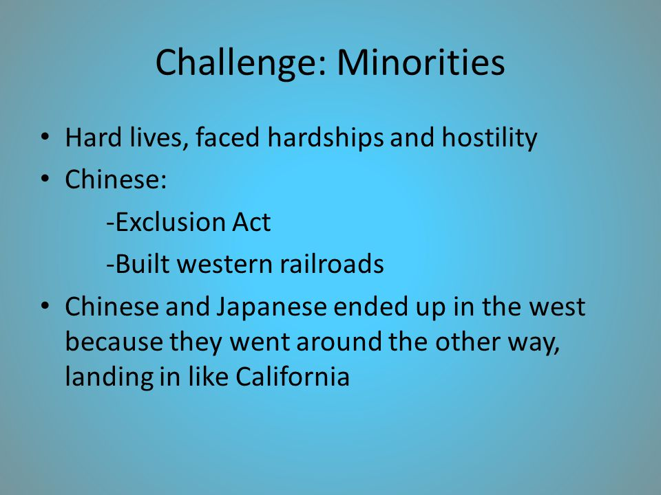 Challenge: Minorities Hard lives, faced hardships and hostility Chinese: -Exclusion Act -Built western railroads Chinese and Japanese ended up in the west because they went around the other way, landing in like California