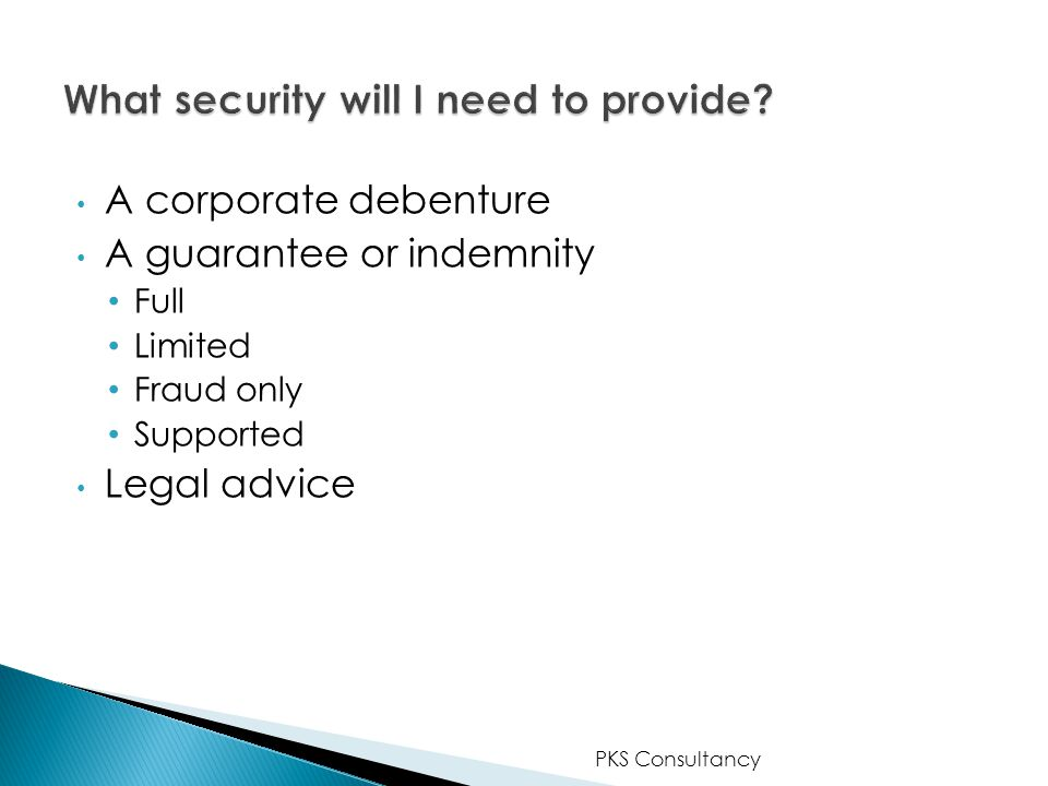 A corporate debenture A guarantee or indemnity Full Limited Fraud only Supported Legal advice PKS Consultancy