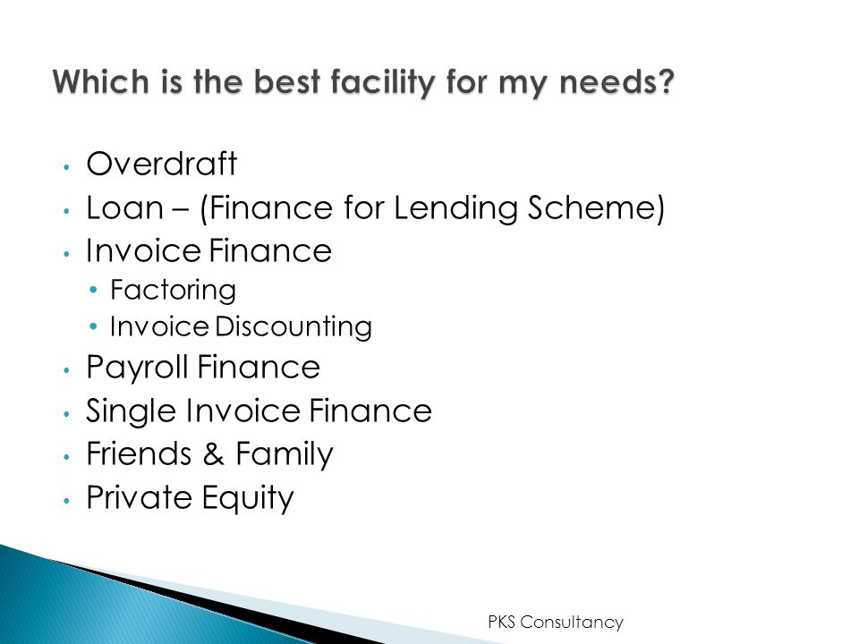 Overdraft Loan – (Finance for Lending Scheme) Invoice Finance Factoring Invoice Discounting Payroll Finance Single Invoice Finance Friends & Family Private Equity PKS Consultancy