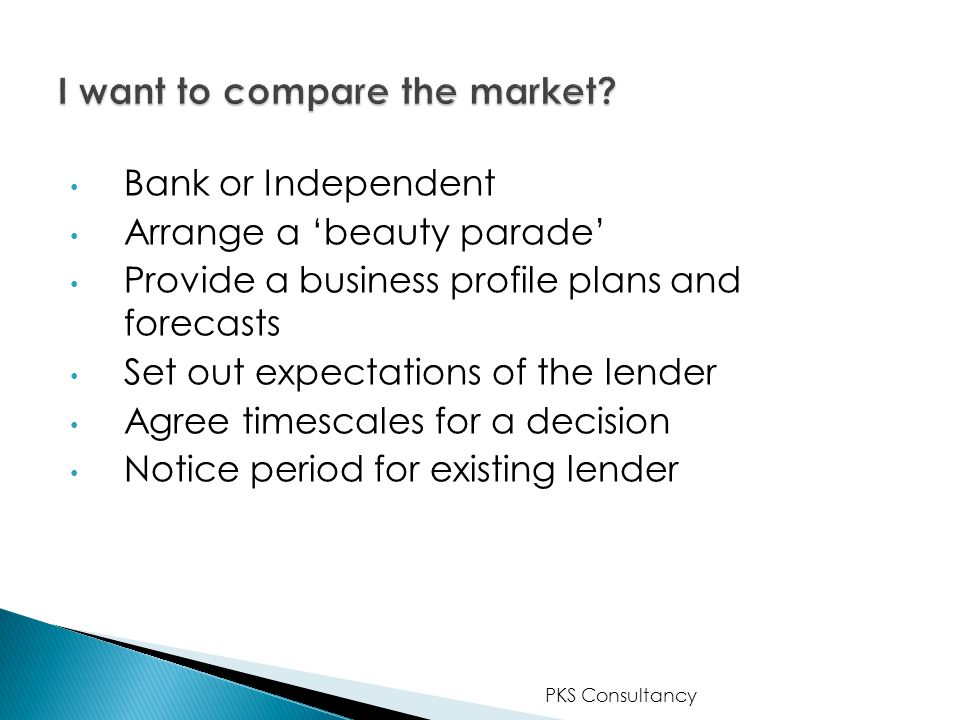 Bank or Independent Arrange a 'beauty parade' Provide a business profile plans and forecasts Set out expectations of the lender Agree timescales for a decision Notice period for existing lender PKS Consultancy