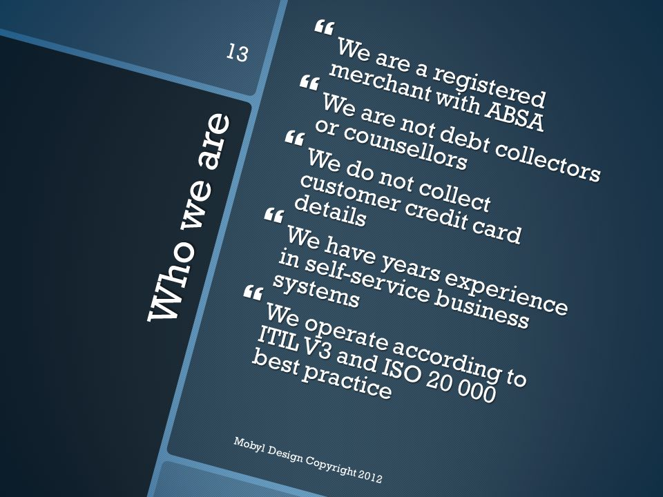 Who we are  We are a registered merchant with ABSA  We are not debt collectors or counsellors  We do not collect customer credit card details  We have years experience in self-service business systems  We operate according to ITIL V3 and ISO 20 000 best practice Mobyl Design Copyright 2012 13