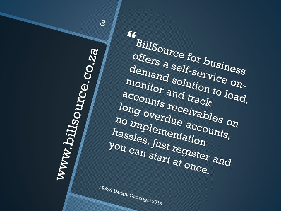 www.billsource.co.za  BillSource for business offers a self-service on- demand solution to load, monitor and track accounts receivables on long overdue accounts, no implementation hassles.