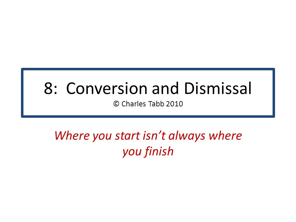 8: Conversion and Dismissal © Charles Tabb 2010 Where you start isn't always where you finish