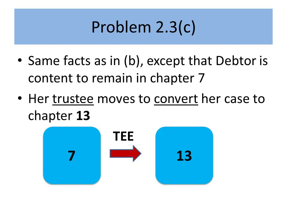 Problem 2.3(c) Same facts as in (b), except that Debtor is content to remain in chapter 7 Her trustee moves to convert her case to chapter 13 TEE 7 7