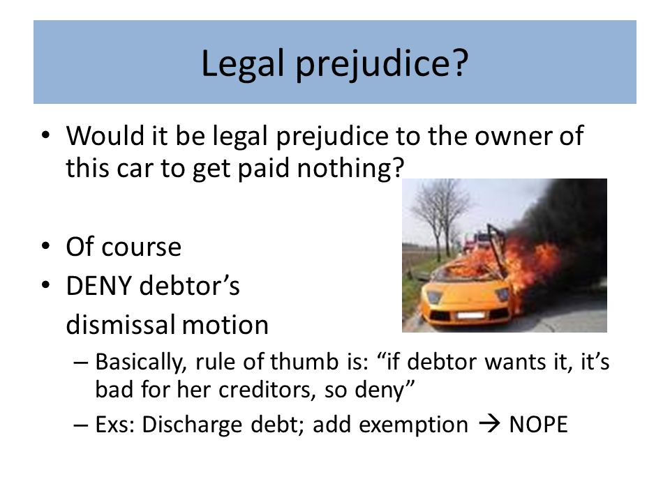 Legal prejudice? Would it be legal prejudice to the owner of this car to get paid nothing? Of course DENY debtor's dismissal motion – Basically, rule