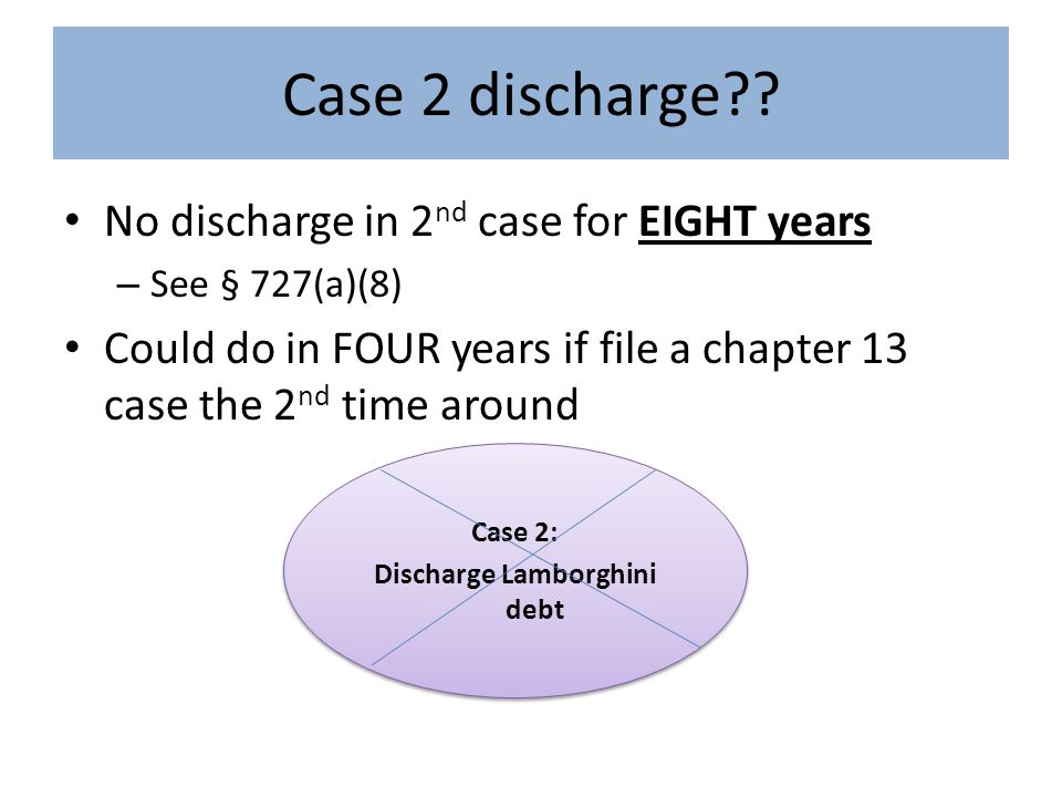 Case 2 discharge?? No discharge in 2 nd case for EIGHT years – See § 727(a)(8) Could do in FOUR years if file a chapter 13 case the 2 nd time around C
