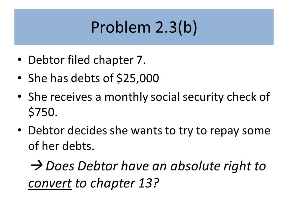 Debtor convert 7 -> 13 DR YES, DR can convert 7 to 13 -- § 706(a) 7 7 13