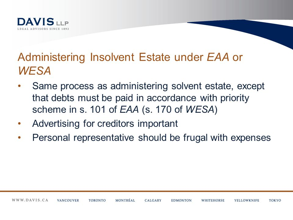 Administering Insolvent Estate under EAA or WESA Same process as administering solvent estate, except that debts must be paid in accordance with priority scheme in s.