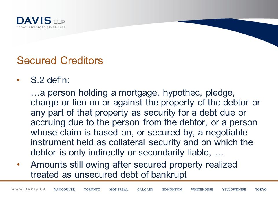 Secured Creditors S.2 def'n: …a person holding a mortgage, hypothec, pledge, charge or lien on or against the property of the debtor or any part of that property as security for a debt due or accruing due to the person from the debtor, or a person whose claim is based on, or secured by, a negotiable instrument held as collateral security and on which the debtor is only indirectly or secondarily liable, … Amounts still owing after secured property realized treated as unsecured debt of bankrupt