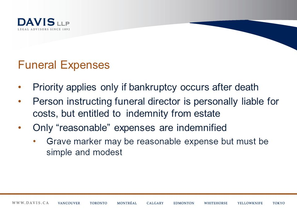 Funeral Expenses Priority applies only if bankruptcy occurs after death Person instructing funeral director is personally liable for costs, but entitled to indemnity from estate Only reasonable expenses are indemnified Grave marker may be reasonable expense but must be simple and modest