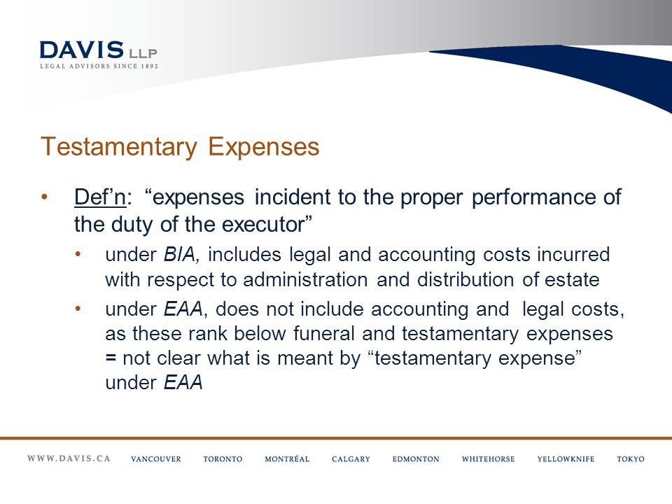Testamentary Expenses Def'n: expenses incident to the proper performance of the duty of the executor under BIA, includes legal and accounting costs incurred with respect to administration and distribution of estate under EAA, does not include accounting and legal costs, as these rank below funeral and testamentary expenses = not clear what is meant by testamentary expense under EAA