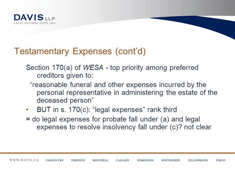 Testamentary Expenses (cont'd) Section 170(a) of WESA - top priority among preferred creditors given to: reasonable funeral and other expenses incurred by the personal representative in administering the estate of the deceased person BUT in s.