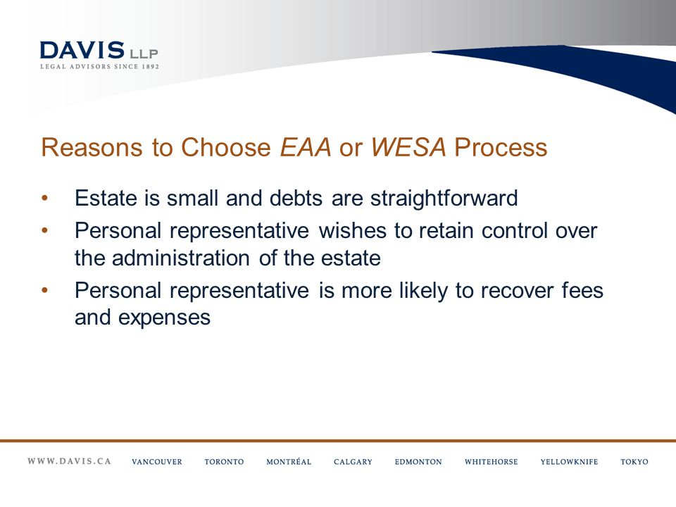 Reasons to Choose EAA or WESA Process Estate is small and debts are straightforward Personal representative wishes to retain control over the administration of the estate Personal representative is more likely to recover fees and expenses