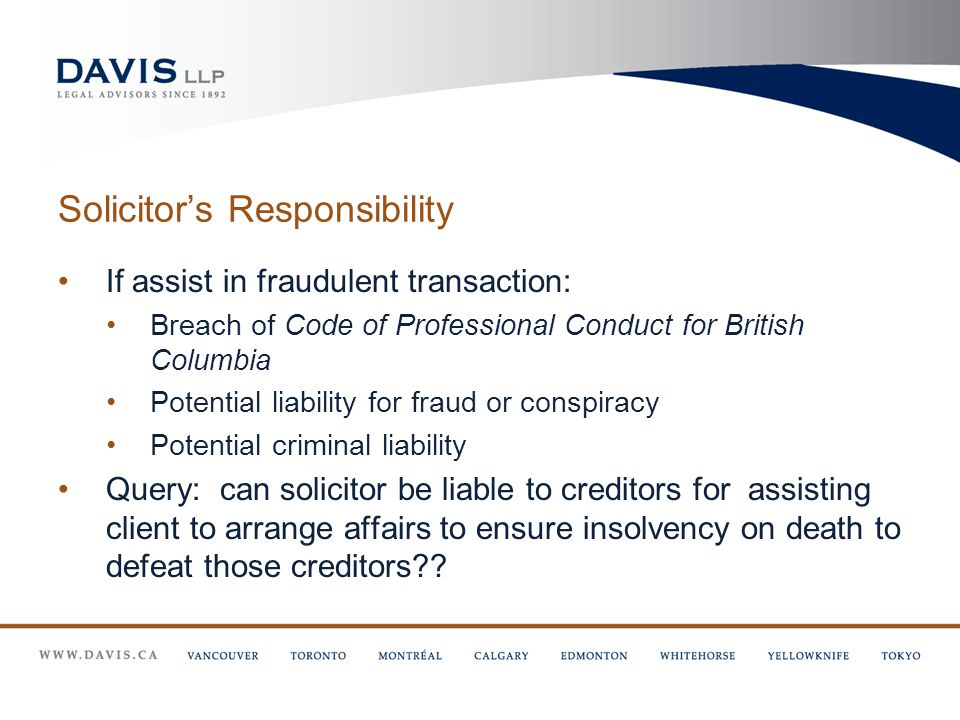 Solicitor's Responsibility If assist in fraudulent transaction: Breach of Code of Professional Conduct for British Columbia Potential liability for fraud or conspiracy Potential criminal liability Query: can solicitor be liable to creditors for assisting client to arrange affairs to ensure insolvency on death to defeat those creditors