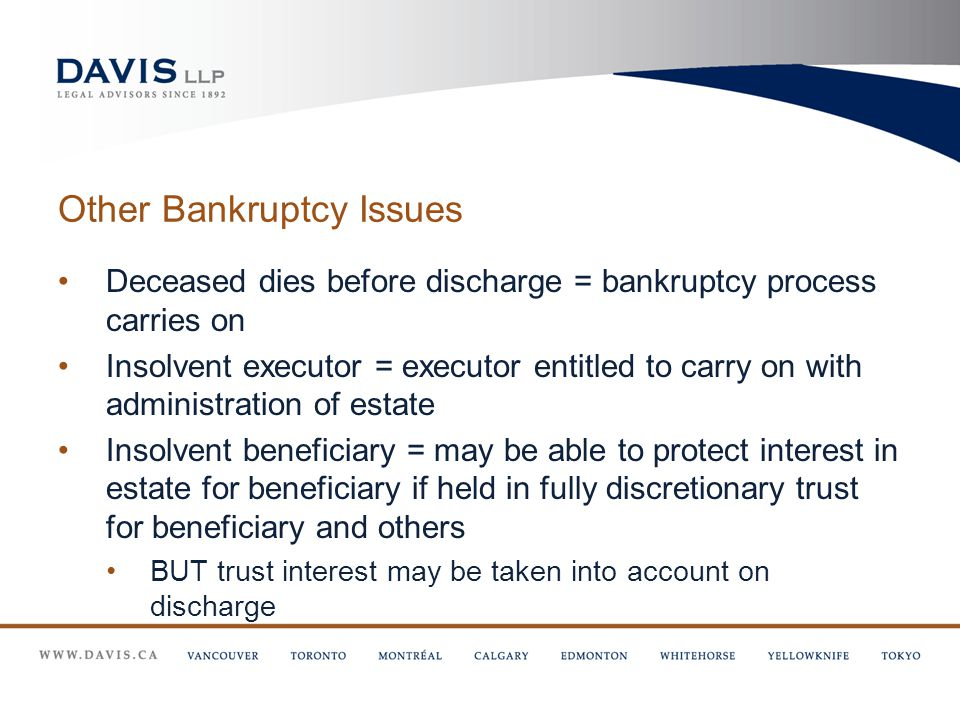Other Bankruptcy Issues Deceased dies before discharge = bankruptcy process carries on Insolvent executor = executor entitled to carry on with administration of estate Insolvent beneficiary = may be able to protect interest in estate for beneficiary if held in fully discretionary trust for beneficiary and others BUT trust interest may be taken into account on discharge