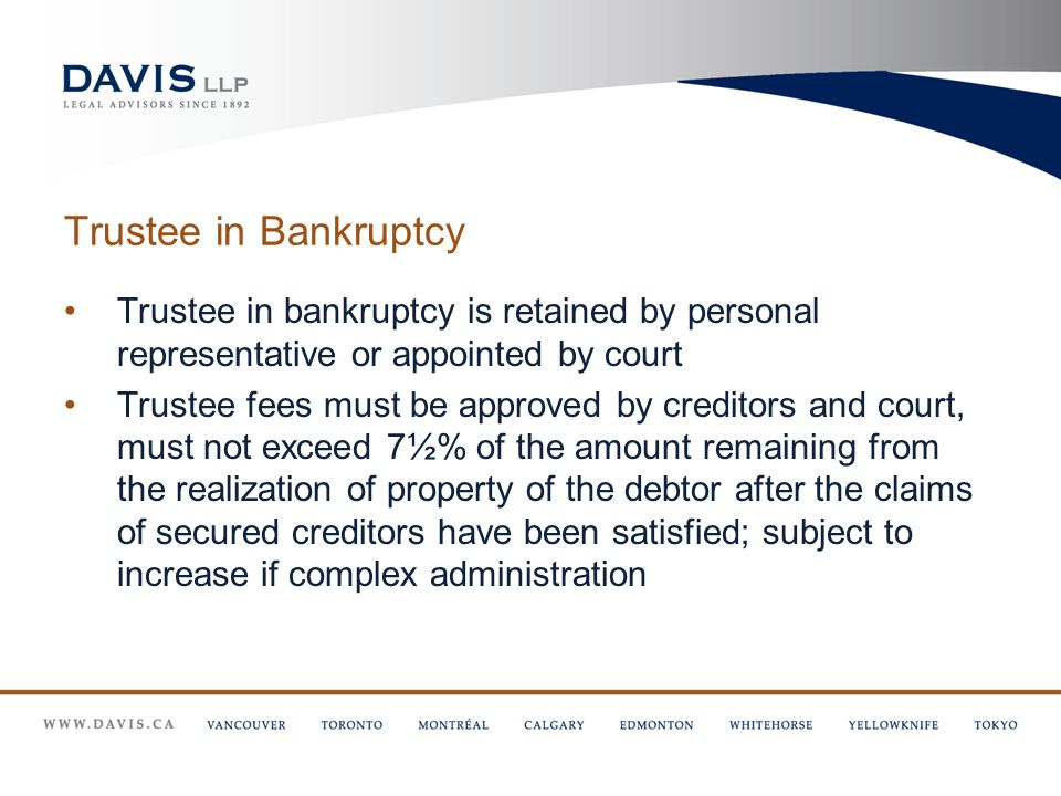 Trustee in Bankruptcy Trustee in bankruptcy is retained by personal representative or appointed by court Trustee fees must be approved by creditors and court, must not exceed 7½% of the amount remaining from the realization of property of the debtor after the claims of secured creditors have been satisfied; subject to increase if complex administration