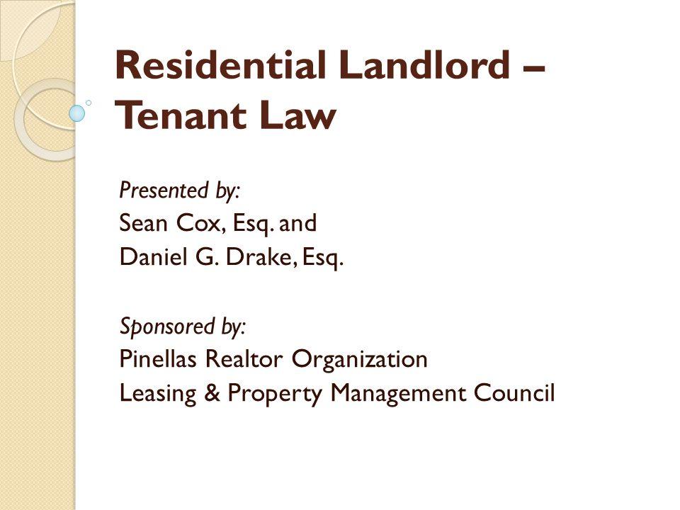 Residential Landlord – Tenant Law Presented by: Sean Cox, Esq. and Daniel G. Drake, Esq. Sponsored by: Pinellas Realtor Organization Leasing & Propert