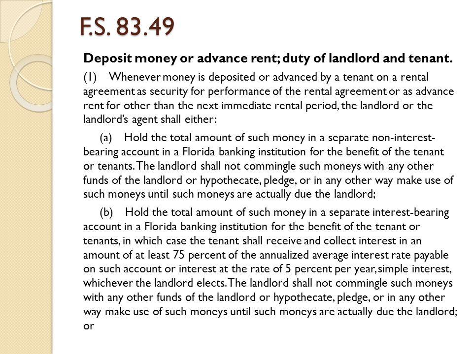 F.S. 83.49 Deposit money or advance rent; duty of landlord and tenant. (1) Whenever money is deposited or advanced by a tenant on a rental agreement a