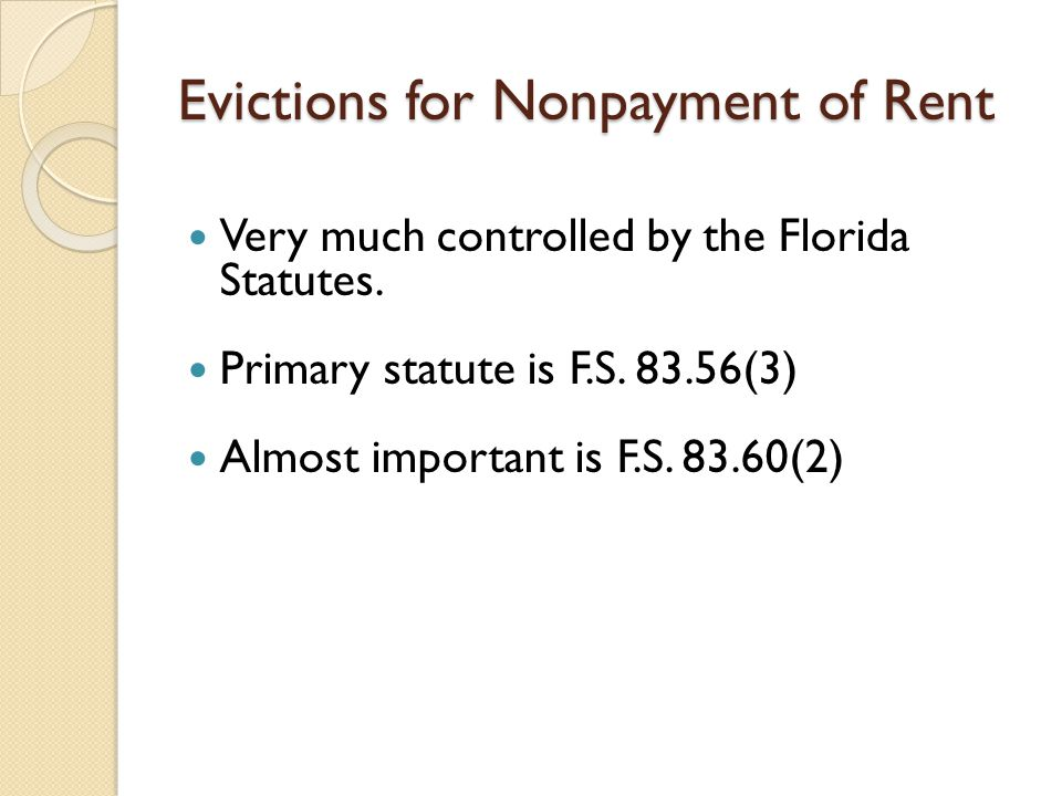 Evictions for Nonpayment of Rent Very much controlled by the Florida Statutes. Primary statute is F.S. 83.56(3) Almost important is F.S. 83.60(2)