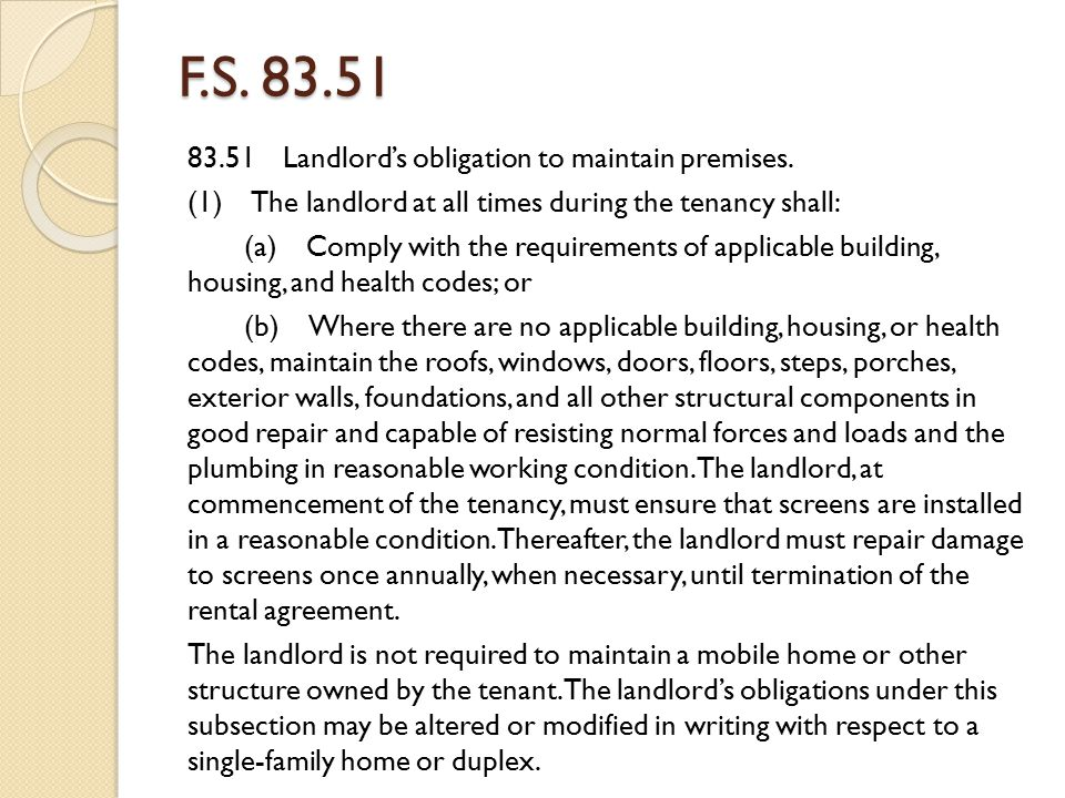 F.S. 83.51 83.51 Landlord's obligation to maintain premises. (1) The landlord at all times during the tenancy shall: (a) Comply with the requirements