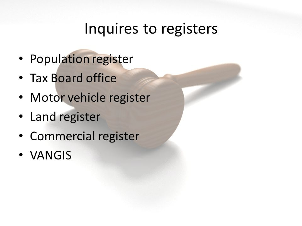 Inquires to registers Population register Tax Board office Motor vehicle register Land register Commercial register VANGIS